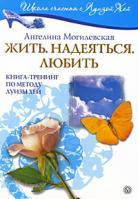 Ангелина Могилевская Жить. Надеяться. Любить. Книга-тренинг по методу Луизы Хей 978-5-9684-1183-9