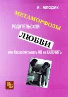 Млодик Ирина Метаморфозы родительской любви, или Как воспитывать, но не калечить 978-5-98563-294-1