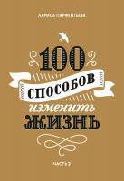 Парфентьева Лариса 100 способов изменить жизнь. Часть 2 978-5-00100-876-7