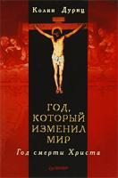 КолинДуриц Год, который изменил мир. Год смерти Христа 978-5-388-00296-9, 978-0750939753
