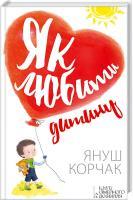 Корчак Януш Як любити дитину 978-617-12-0853-7