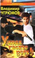 Владимир Угрюмов Уходя гасите всех! 5-224-00646-5