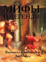 Паркер Вик Мифы и легенды. Вымысел и реальность 978-5-17-058807-7