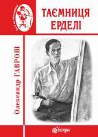 Гаврош Олександр Дюлович Таємниця Ерделі 978-966-10-5507-9