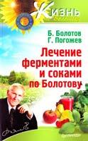 Борис Болотов, Глеб Погожев Лечение ферментами и соками по Болотову 978-5-459-01676-5