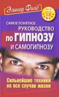 Элинор Филд Самое понятное руководство по гипнозу и самогипнозу. Сильнейшие техники на все случаи жизни 978-5-93878-951-7, 978-0-9717973-1-4