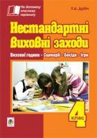 Дубіч Тетяна Андріївна Нестандартні виховні заходи. 4 клас: на допомогу класному керівнику 978-966-10-2818-9