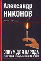 Александр Никонов Опиум для народа. Религия как глобальный бизнес-проект 978-5-93196-954-1
