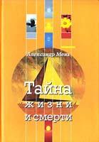 Мень Александр Тайна жизни и смерти : лекции, проповеди, беседы 978-5-903612-13-0