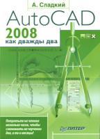 А. Сладкий AutoCAD 2008 как дважды два 978-5-91180-414-5