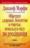 Джозеф  Мэрфи Обретите здоровье, богатство и счастье, используя силу подсознания 978-985-15-0587-2, 0-7352-0363-6