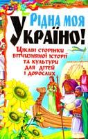Автор-укладач М. В. Богатиренко Рідна моя Україно! Цікаві сторінки вітчизняної історії та культури для дітей і дорослих 978-966-481-092-7