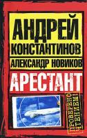 Андрей Константинов, Александр Новиков Арестант 978-5-17-051016-0, 978-5-9762-6608-7, 978-5-9725-1122-8