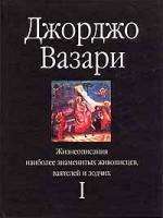 Джорджо Вазари Жизнеописания наиболее знаменитых живописцев, ваятелей и зодчих. Том I 5-17-004772-х, 5-271-01303-0