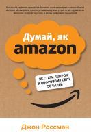 Джон Россман Думай, як Amazon. Як стати лідером у цифровому світі: 50 1/2 ідей 978-966-948-382-9
