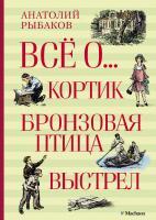Рыбаков Анатолий Всё о... Кортик. Бронзовая птица. Выстрел 978-5-389-08520-6