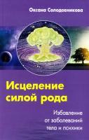 Солодовникова Оксана Исцеление силой рода. Избавление от заболеваний тела и психики 978-5-227-03749-7