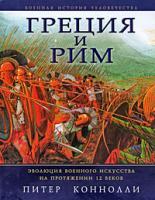 Питер Коннолли Греция и Рим. Эволюция военного искусства на протяжении 12 веков 978-5-699-30724-1