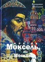 Білінський Володимир Країна Моксель, або Московія: Роман-дослідження. Книга 1 978-966-355-046-6