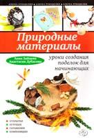 Анна Зайцева, Анастасия Дубасова Природные материалы: уроки создания поделок для начинающих 978-5-699-56558-0