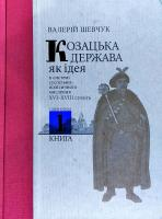 Шевчук Валерій Козацька держава як ідея в системі суспільно-політичного мислення XVI-XVIII століть. У двох книгах. Книга 1 978-617-7023-98-1