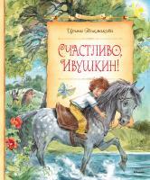 Токмакова Ирина Счастливо, Ивушкин! 978-5-389-10703-8