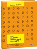 Тамара Сухенко Как выбрать профессию будущего: руководство по профориентации для молодых людей от 13 до 80 978-966-03-7490-4