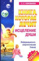 С. С. Коновалов Книга, которая лечит. Исцеление души. Информационно-энергетическое Учение 5-93878-357-7