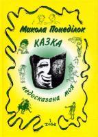 Понеділок Микола Казка недосказана моя. Гумористичні образки та новели. Т.1 966-7018-72-5