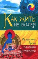 Светлана Чойжинимаева Как жить не болея. Из практики врача тибетской медицины 978-5-94663-963-7