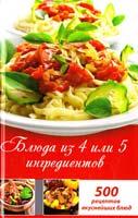 Лазарева Оксана Блюда из 4 или 5 ингредиентов. 500 рецептов вкуснейшихблюд 978-617-7164-27-1