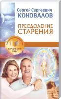 Коновалов С. С. Преодоление старения. Информационно-энергетическое учение. Начальный курс 978-5-17-088733-0