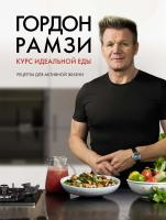 Рамзи Гордон Курс идеальной еды. Рецепты для активной жизни 978-5-389-13782-0