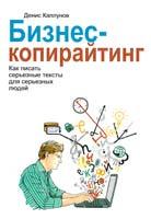 Каплунов Денис Бизнес-копирайтинг. Как писать серьезные тексты для серьезных людей 978-5-00057-471-3