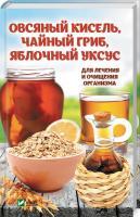 Романова Марина Овсяный кисель, чайный гриб, яблочный уксус. Для лечения и очищения организма 978-966-942-052-7