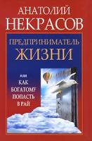 Анатолий Некрасов Предприниматель Жизни, или Как богатому попасть в рай 978-5-17-066644-7