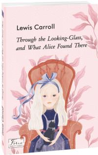 Carroll Lewis Through the Looking-Glass, and What Alice Found There 978-966-03-9432-2