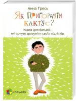 Гресь Анна Як пригорнути кактус? Книга для батьків, які хочуть зрозуміти своїх підлітків. 978-617-00-3137-2