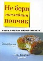 Дж.Боумэн Не бери последний пончик, или Новые правила бизнес-этикета 978-5-388-00111-5, 978-5-388-00111-5