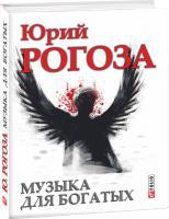 Юрий Рогоза Музыка для богатых 978-966-03-6937-5