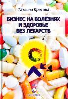 Кретова Татьяна Бизнес на болезнях и здоровье без лекарств 978-5-98967-151-9