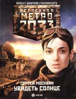 Москвин Сергей Метро 2033. Увидеть солнце 978-5-17-073108-4
