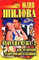 Юлия Шилова Охота на мужа-2, или Осторожно: разочарованная женщина 5-17-013350-2, 5-271-05509-4, 5-7905-1820-6