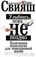 Александр Свияш, Юлия Свияш Улыбнись, пока не поздно! Позитивная психология для повседневной жизни 978-5-17-050897-6, 5-17-024379-2, 5-271-09143-0
