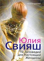 Юлия Свияш 10 Заповедей для Настоящей Женщины. Книга-тренинг 978-5-9524-4141-5