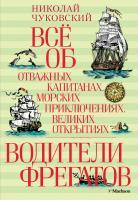 Чуковский Николай Всё об отважных капитанах, морских приключениях, великих открытиях. Водители фрегатов 978-5-389-06701-1
