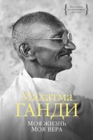 Ганди Махатма Моя жизнь. Моя вера 978-5-389-09689-9