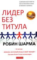 Шарма Робин Лидер без титула: Современная притча об истинном успехе в жизни и бизнесе 978-5-399-00183-8