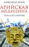 Александр Белов Арийская медицина. Путь к бессмертию 978-5-9787-0208-8