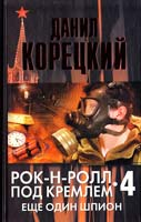 Данил Корецкий Рок-н-ролл под Кремлем. Книга 4. Еще один шпион 978-5-17-073064-3, 978-5-271-34537-1